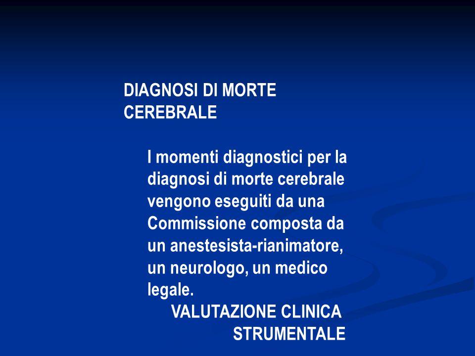 DIAGNOSI DI MORTE CEREBRALE I momenti diagnostici per la diagnosi di morte cerebrale vengono eseguiti da una Commissione composta da un anestesista-rianimatore, un neurologo, un medico legale.