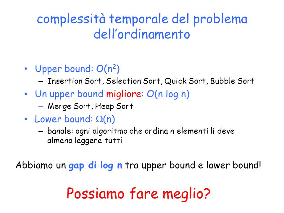 complessità temporale del problema dell'ordinamento Upper bound: O(n 2 ) – Insertion Sort, Selection Sort, Quick Sort, Bubble Sort Un upper bound migl