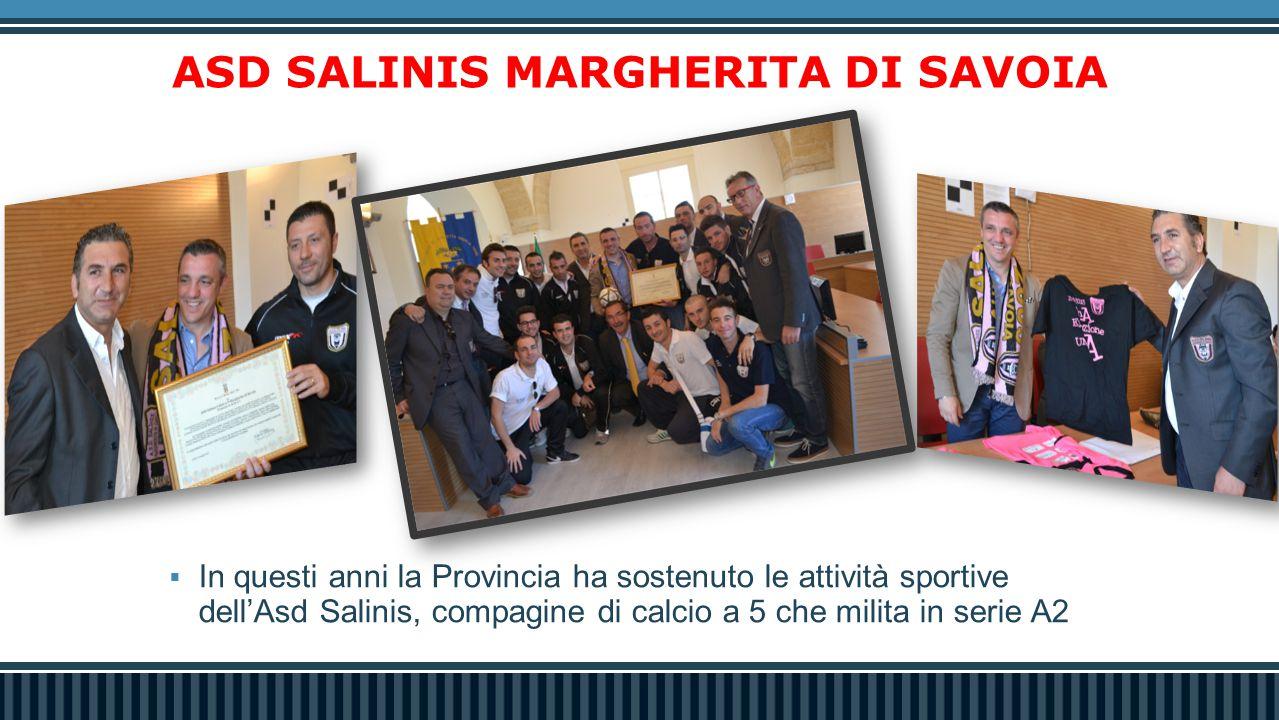 ASD SALINIS MARGHERITA DI SAVOIA  In questi anni la Provincia ha sostenuto le attività sportive dell'Asd Salinis, compagine di calcio a 5 che milita in serie A2