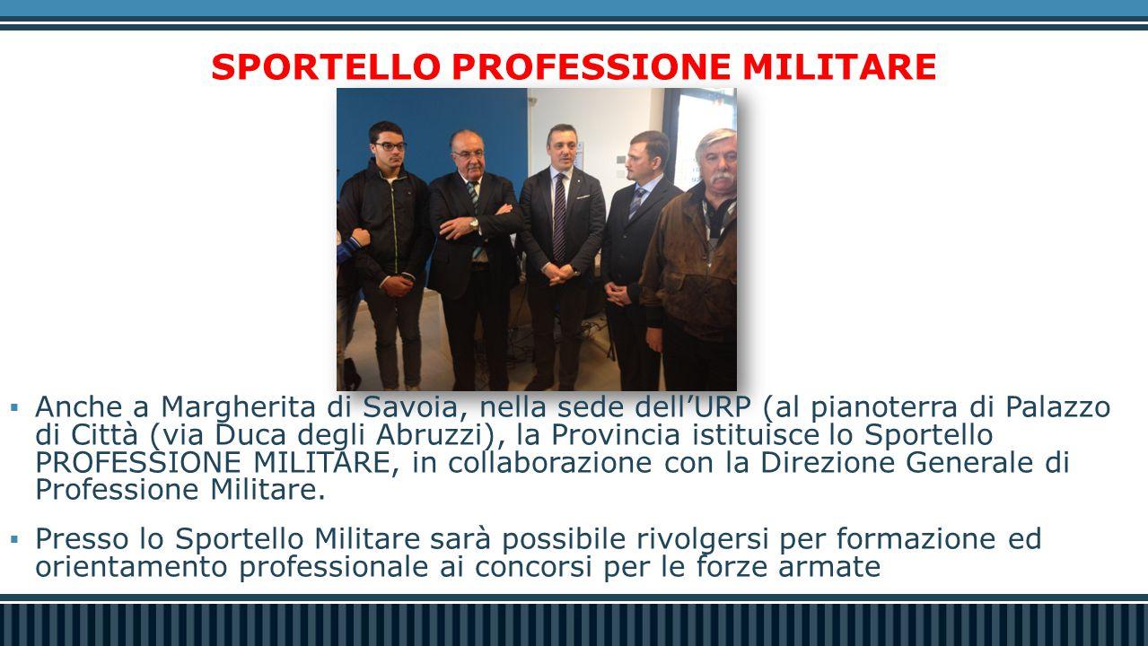 SPORTELLO PROFESSIONE MILITARE  Anche a Margherita di Savoia, nella sede dell'URP (al pianoterra di Palazzo di Città (via Duca degli Abruzzi), la Provincia istituisce lo Sportello PROFESSIONE MILITARE, in collaborazione con la Direzione Generale di Professione Militare.