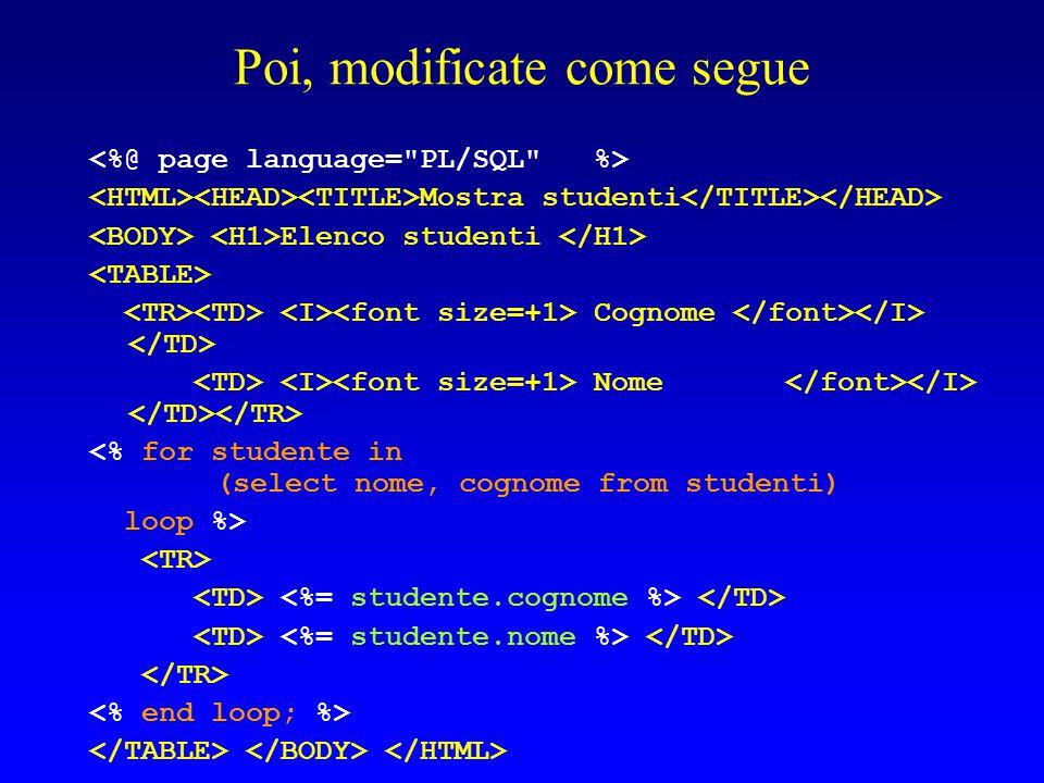 Poi, modificate come segue Mostra studenti Elenco studenti Cognome Nome <% for studente in (select nome, cognome from studenti) loop %>