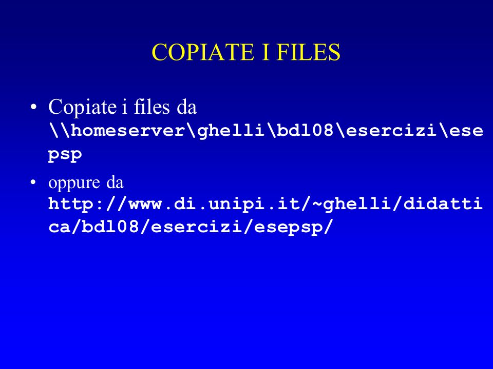 COPIATE I FILES Copiate i files da \\homeserver\ghelli\bdl08\esercizi\ese psp oppure da http://www.di.unipi.it/~ghelli/didatti ca/bdl08/esercizi/esepsp/