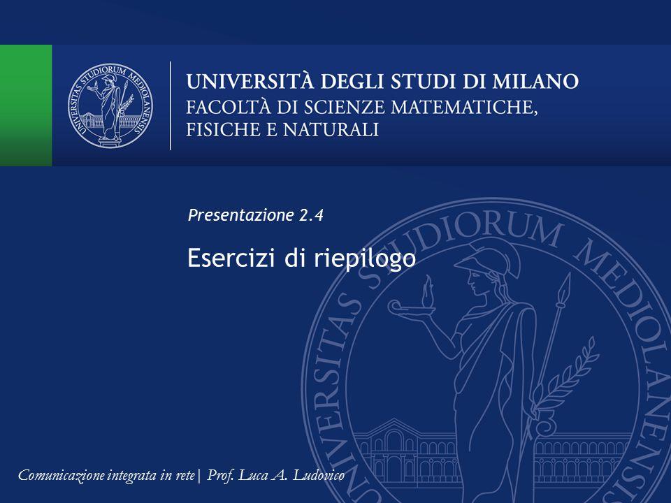 Esercizi di riepilogo Presentazione 2.4 Comunicazione integrata in rete| Prof. Luca A. Ludovico