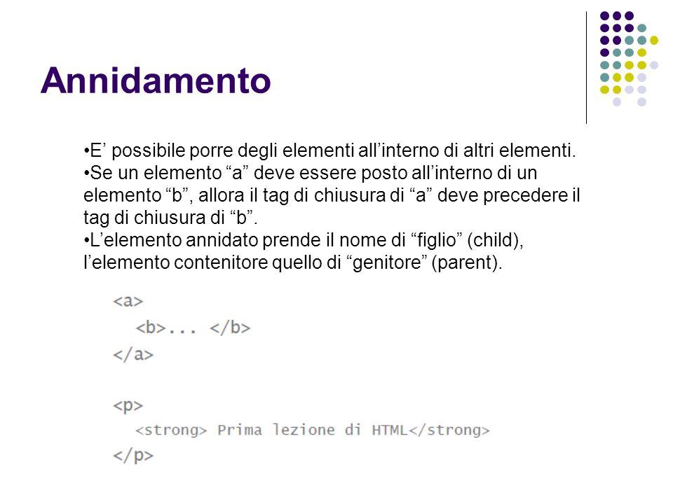 """Annidamento E' possibile porre degli elementi all'interno di altri elementi. Se un elemento """"a"""" deve essere posto all'interno di un elemento """"b"""", allo"""