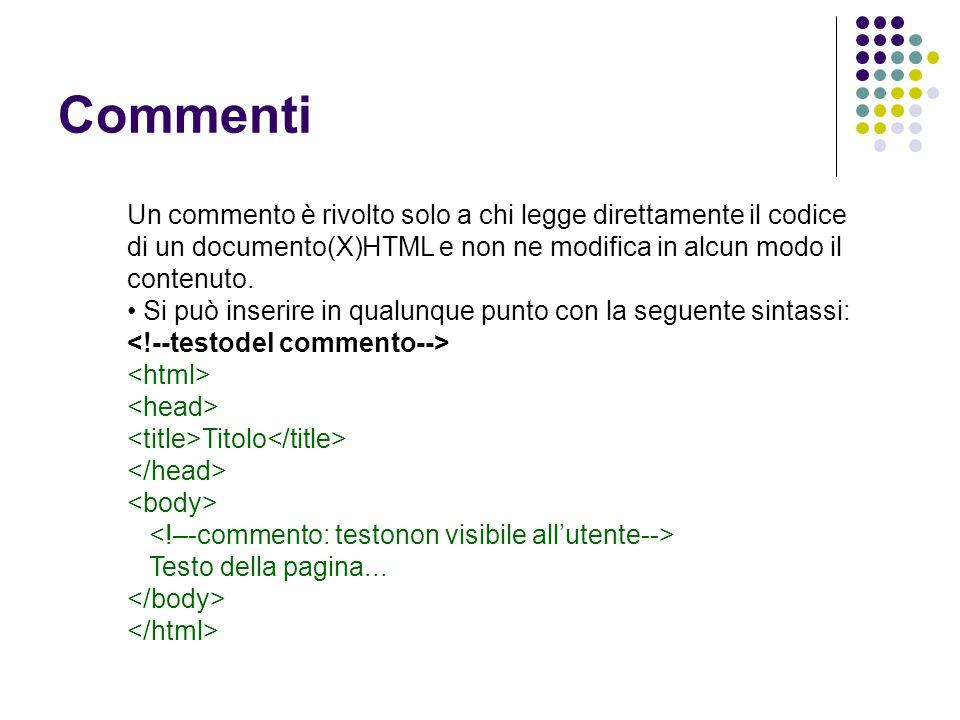 Commenti Un commento è rivolto solo a chi legge direttamente il codice di un documento(X)HTML e non ne modifica in alcun modo il contenuto. Si può ins