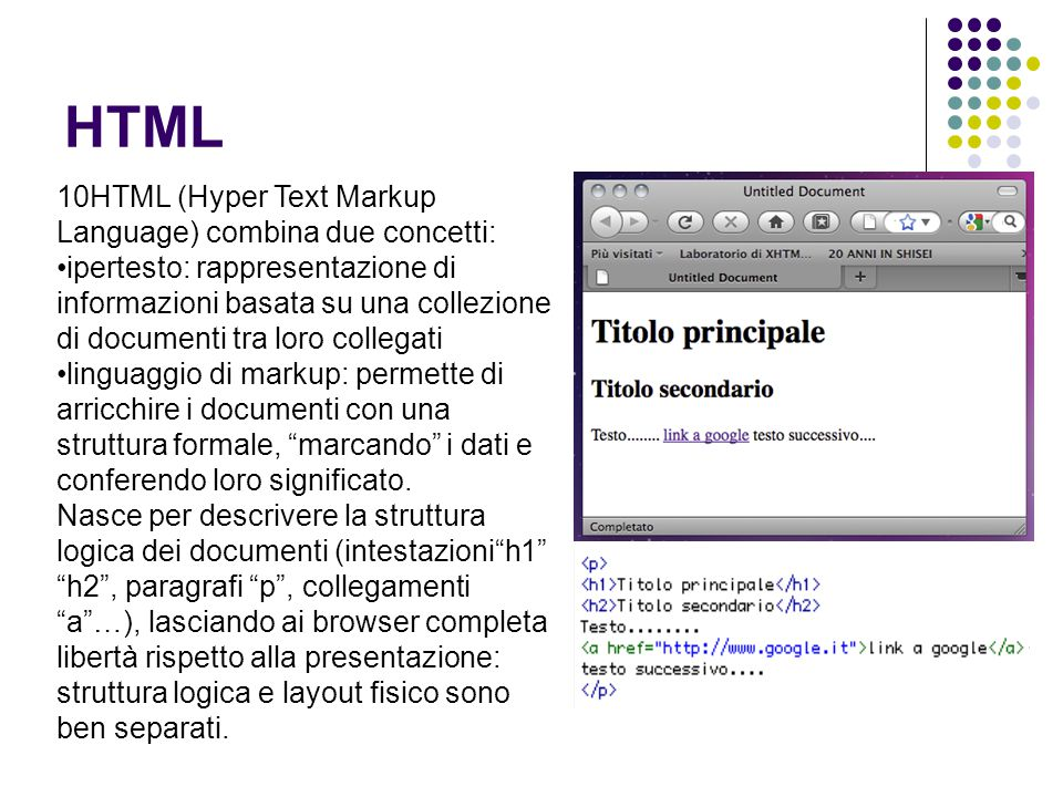 HTML 10HTML (Hyper Text Markup Language) combina due concetti: ipertesto: rappresentazione di informazioni basata su una collezione di documenti tra loro collegati linguaggio di markup: permette di arricchire i documenti con una struttura formale, marcando i dati e conferendo loro significato.