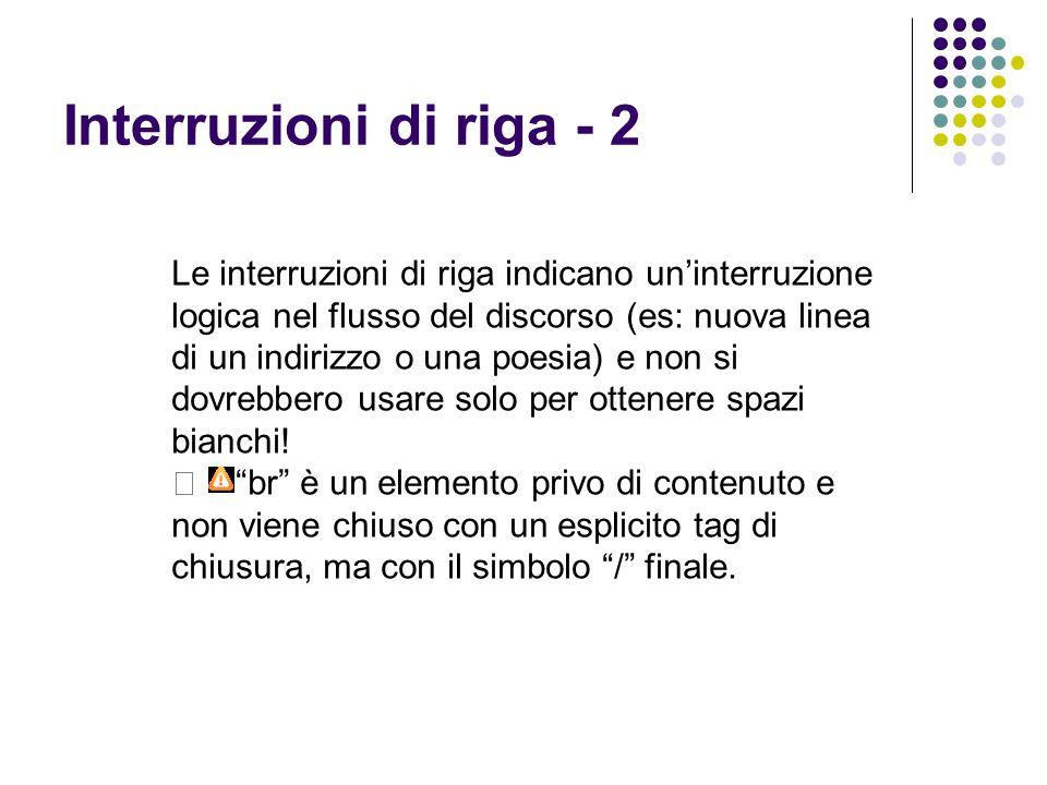 Interruzioni di riga - 2 Le interruzioni di riga indicano un'interruzione logica nel flusso del discorso (es: nuova linea di un indirizzo o una poesia) e non si dovrebbero usare solo per ottenere spazi bianchi.