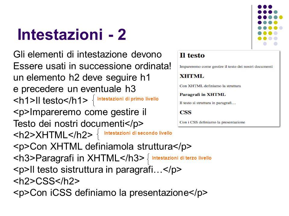 Intestazioni - 2 Gli elementi di intestazione devono Essere usati in successione ordinata! un elemento h2 deve seguire h1 e precedere un eventuale h3
