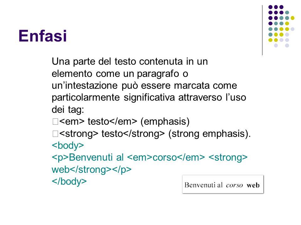 Enfasi Una parte del testo contenuta in un elemento come un paragrafo o un'intestazione può essere marcata come particolarmente significativa attraverso l'uso dei tag:  testo (emphasis)  testo (strong emphasis).