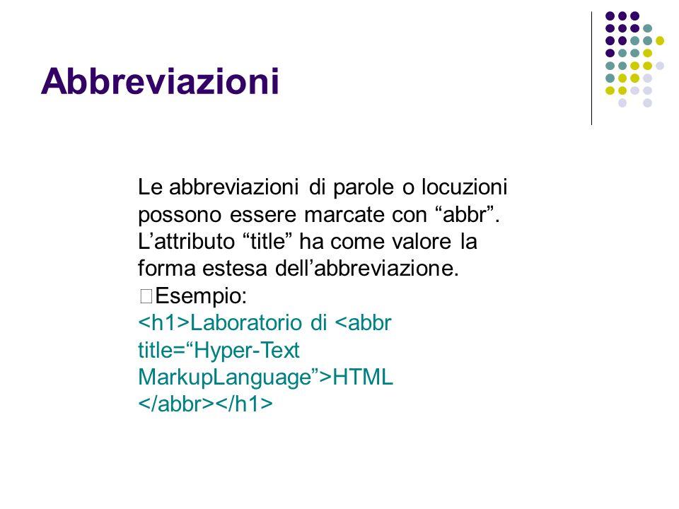 """Abbreviazioni Le abbreviazioni di parole o locuzioni possono essere marcate con """"abbr"""". L'attributo """"title"""" ha come valore la forma estesa dell'abbrev"""