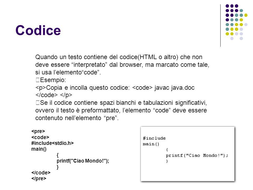 Codice Quando un testo contiene del codice(HTML o altro) che non deve essere interpretato dal browser, ma marcato come tale, si usa l'elemento code .