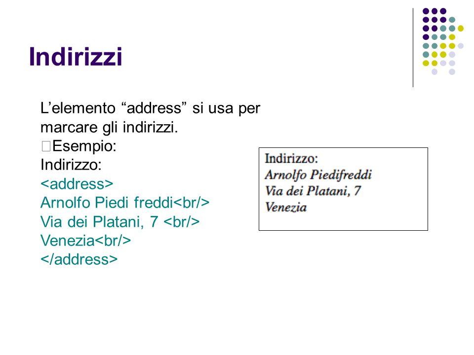"""Indirizzi L'elemento """"address"""" si usa per marcare gli indirizzi.  Esempio: Indirizzo: Arnolfo Piedi freddi Via dei Platani, 7 Venezia"""