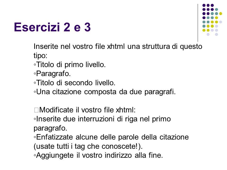 Esercizi 2 e 3 Inserite nel vostro file xhtml una struttura di questo tipo: ◦Titolo di primo livello. ◦Paragrafo. ◦Titolo di secondo livello. ◦Una cit