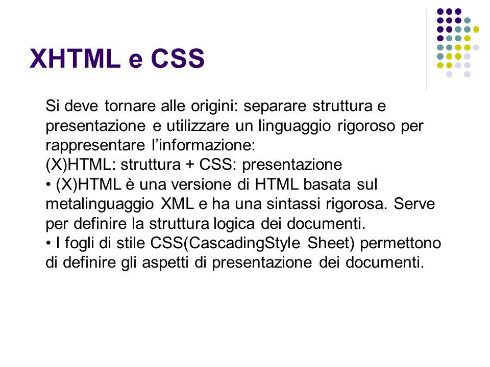 XHTML e CSS Si deve tornare alle origini: separare struttura e presentazione e utilizzare un linguaggio rigoroso per rappresentare l'informazione: (X)HTML: struttura + CSS: presentazione (X)HTML è una versione di HTML basata sul metalinguaggio XML e ha una sintassi rigorosa.