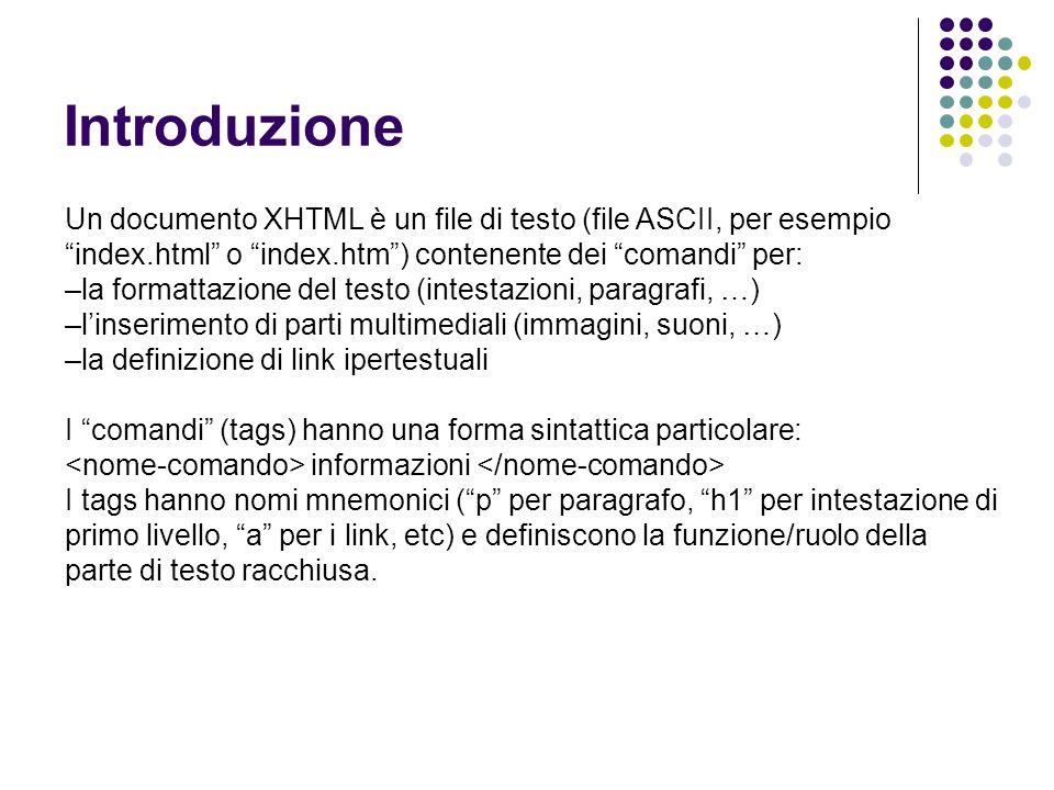 Introduzione Un documento XHTML è un file di testo (file ASCII, per esempio index.html o index.htm ) contenente dei comandi per: –la formattazione del testo (intestazioni, paragrafi, …) –l'inserimento di parti multimediali (immagini, suoni, …) –la definizione di link ipertestuali I comandi (tags) hanno una forma sintattica particolare: informazioni I tags hanno nomi mnemonici ( p per paragrafo, h1 per intestazione di primo livello, a per i link, etc) e definiscono la funzione/ruolo della parte di testo racchiusa.