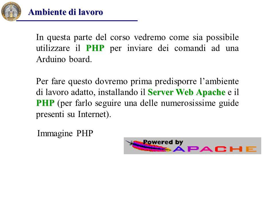 PHP In questa parte del corso vedremo come sia possibile utilizzare il PHP per inviare dei comandi ad una Arduino board. Server Web Apache PHP Per far