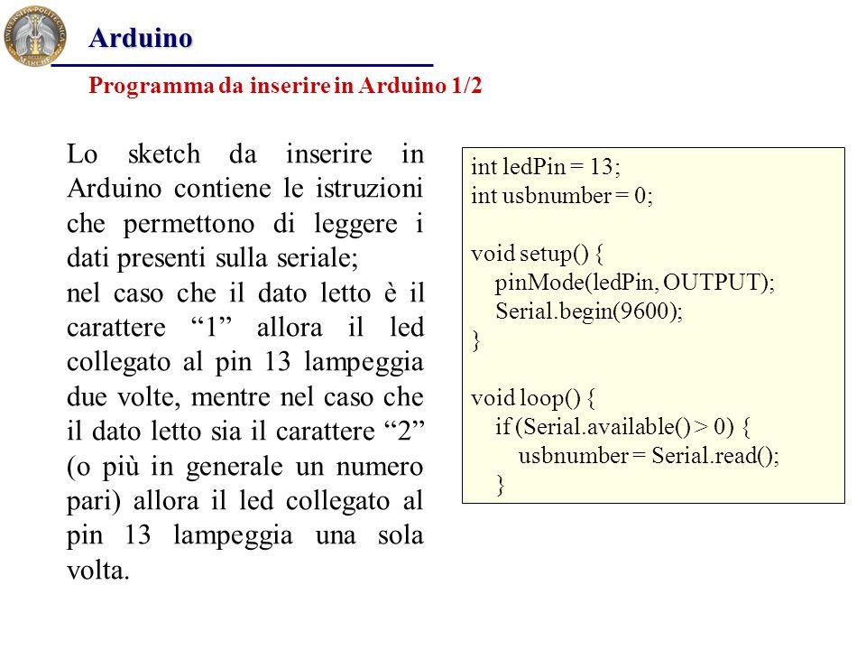 int ledPin = 13; int usbnumber = 0; void setup() { pinMode(ledPin, OUTPUT); Serial.begin(9600); } void loop() { if (Serial.available() > 0) { usbnumber = Serial.read(); } Programma da inserire in Arduino 1/2 Arduino Lo sketch da inserire in Arduino contiene le istruzioni che permettono di leggere i dati presenti sulla seriale; nel caso che il dato letto è il carattere 1 allora il led collegato al pin 13 lampeggia due volte, mentre nel caso che il dato letto sia il carattere 2 (o più in generale un numero pari) allora il led collegato al pin 13 lampeggia una sola volta.