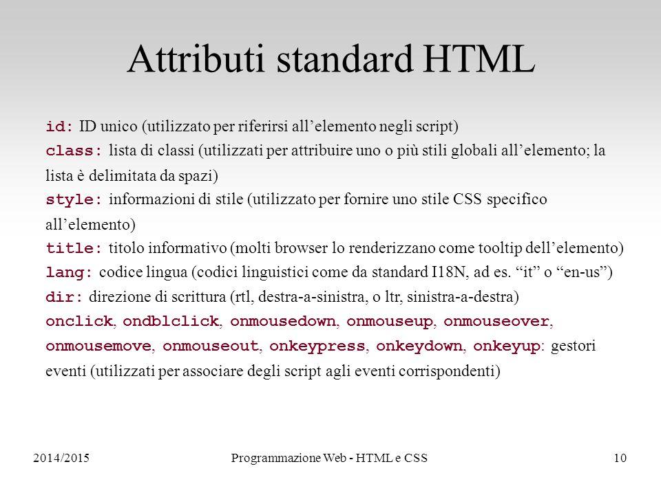 2014/2015Programmazione Web - HTML e CSS10 Attributi standard HTML id: ID unico (utilizzato per riferirsi all'elemento negli script) class: lista di classi (utilizzati per attribuire uno o più stili globali all'elemento; la lista è delimitata da spazi) style: informazioni di stile (utilizzato per fornire uno stile CSS specifico all'elemento) title: titolo informativo (molti browser lo renderizzano come tooltip dell'elemento) lang: codice lingua (codici linguistici come da standard I18N, ad es.