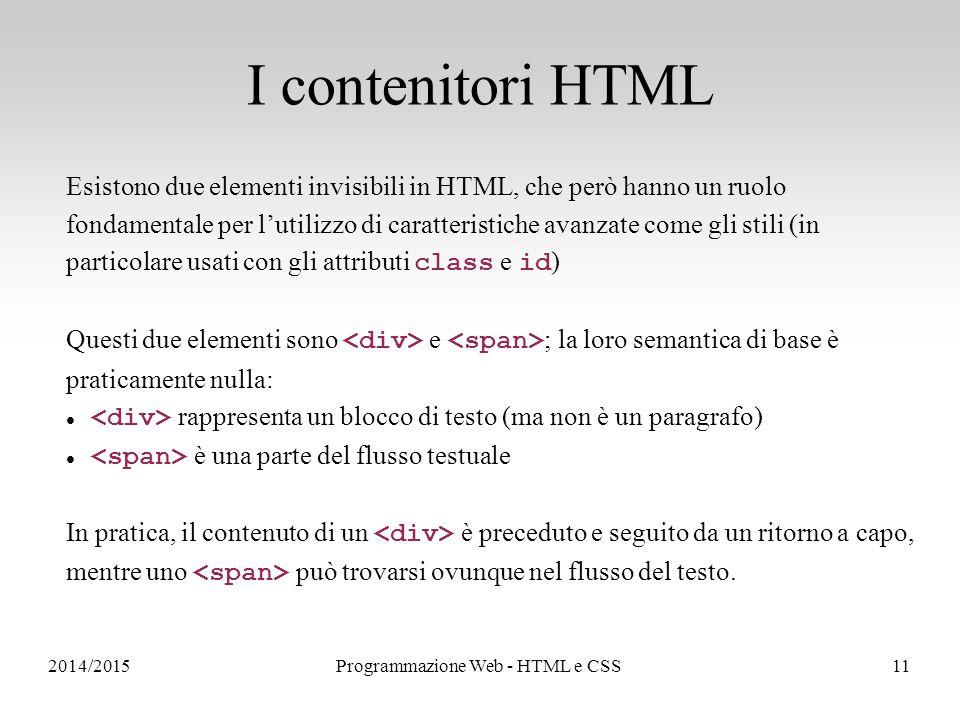 2014/2015Programmazione Web - HTML e CSS11 I contenitori HTML Esistono due elementi invisibili in HTML, che però hanno un ruolo fondamentale per l'utilizzo di caratteristiche avanzate come gli stili (in particolare usati con gli attributi class e id ) Questi due elementi sono e ; la loro semantica di base è praticamente nulla: rappresenta un blocco di testo (ma non è un paragrafo) è una parte del flusso testuale In pratica, il contenuto di un è preceduto e seguito da un ritorno a capo, mentre uno può trovarsi ovunque nel flusso del testo.