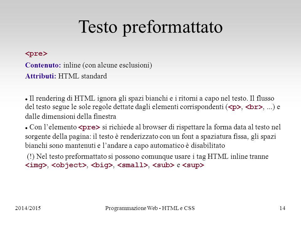 2014/2015Programmazione Web - HTML e CSS14 Testo preformattato Contenuto: inline (con alcune esclusioni) Attributi: HTML standard Il rendering di HTML ignora gli spazi bianchi e i ritorni a capo nel testo.