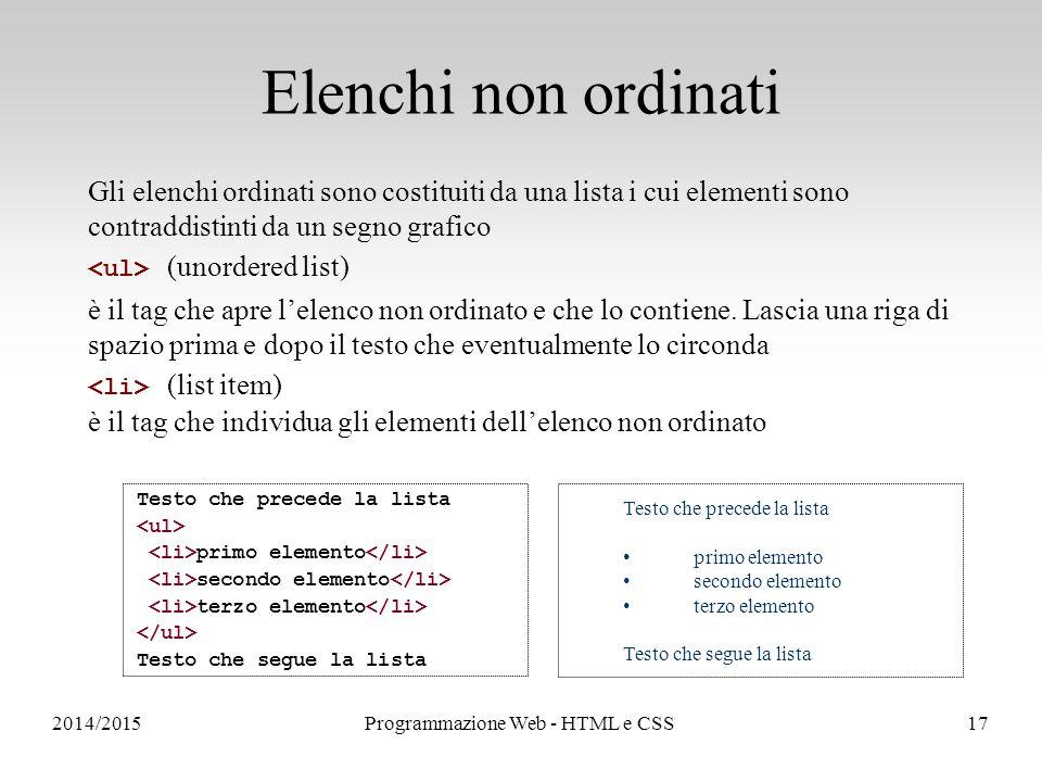 2014/2015Programmazione Web - HTML e CSS17 Elenchi non ordinati Gli elenchi ordinati sono costituiti da una lista i cui elementi sono contraddistinti da un segno grafico (unordered list) è il tag che apre l'elenco non ordinato e che lo contiene.