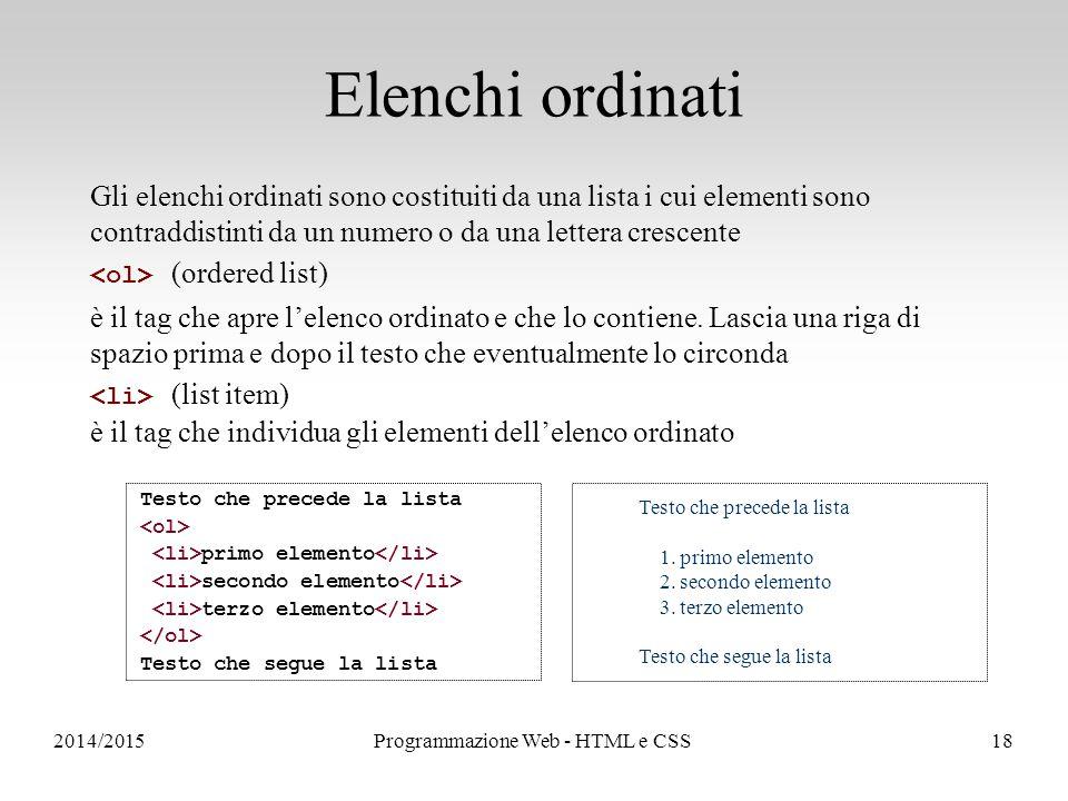 2014/2015Programmazione Web - HTML e CSS18 Elenchi ordinati Gli elenchi ordinati sono costituiti da una lista i cui elementi sono contraddistinti da un numero o da una lettera crescente (ordered list) è il tag che apre l'elenco ordinato e che lo contiene.