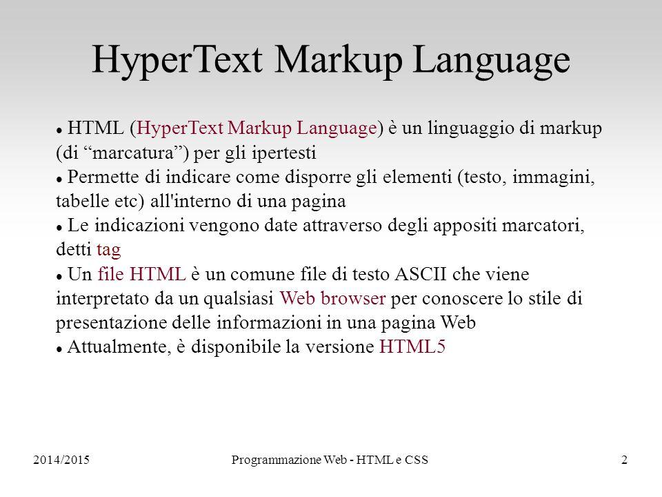 Programmazione Web - HTML e CSS2 HyperText Markup Language HTML (HyperText Markup Language) è un linguaggio di markup (di marcatura ) per gli ipertesti Permette di indicare come disporre gli elementi (testo, immagini, tabelle etc) all interno di una pagina Le indicazioni vengono date attraverso degli appositi marcatori, detti tag Un file HTML è un comune file di testo ASCII che viene interpretato da un qualsiasi Web browser per conoscere lo stile di presentazione delle informazioni in una pagina Web Attualmente, è disponibile la versione HTML5
