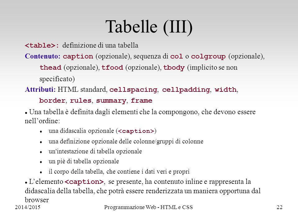 2014/2015Programmazione Web - HTML e CSS22 Tabelle (III) : definizione di una tabella Contenuto: caption (opzionale), sequenza di col o colgroup (opzionale), thead (opzionale), tfood (opzionale), tbody (implicito se non specificato) Attributi: HTML standard, cellspacing, cellpadding, width, border, rules, summary, frame Una tabella è definita dagli elementi che la compongono, che devono essere nell'ordine: una didascalia opzionale ( ) una definizione opzionale delle colonne/gruppi di colonne un intestazione di tabella opzionale un piè di tabella opzionale il corpo della tabella, che contiene i dati veri e propri L'elemento, se presente, ha contenuto inline e rappresenta la didascalia della tabella, che potrà essere renderizzata un maniera opportuna dal browser