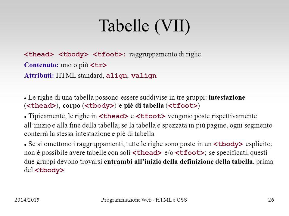 2014/2015Programmazione Web - HTML e CSS26 Tabelle (VII) : raggruppamento di righe Contenuto: uno o più Attributi: HTML standard, align, valign Le righe di una tabella possono essere suddivise in tre gruppi: intestazione ( ), corpo ( ) e piè di tabella ( ) Tipicamente, le righe in e vengono poste rispettivamente all'inizio e alla fine della tabella; se la tabella è spezzata in più pagine, ogni segmento conterrà la stessa intestazione e piè di tabella Se si omettono i raggruppamenti, tutte le righe sono poste in un esplicito; non è possibile avere tabelle con soli e/o ; se specificati, questi due gruppi devono trovarsi entrambi all'inizio della definizione della tabella, prima del