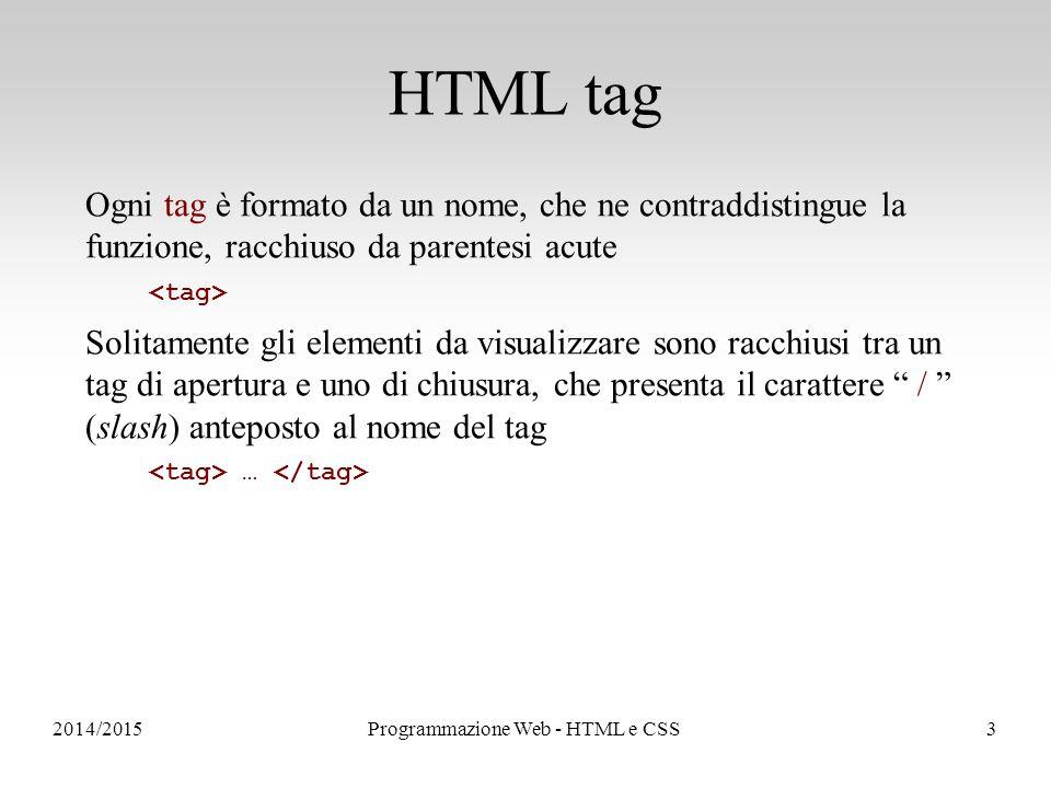 2014/2015Programmazione Web - HTML e CSS3 HTML tag Ogni tag è formato da un nome, che ne contraddistingue la funzione, racchiuso da parentesi acute Solitamente gli elementi da visualizzare sono racchiusi tra un tag di apertura e uno di chiusura, che presenta il carattere / (slash) anteposto al nome del tag …