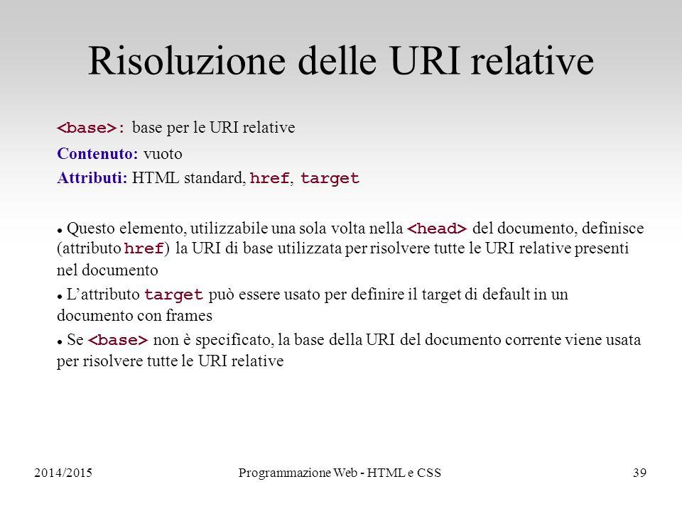 2014/2015Programmazione Web - HTML e CSS39 Risoluzione delle URI relative : base per le URI relative Contenuto: vuoto Attributi: HTML standard, href, target Questo elemento, utilizzabile una sola volta nella del documento, definisce (attributo href ) la URI di base utilizzata per risolvere tutte le URI relative presenti nel documento L'attributo target può essere usato per definire il target di default in un documento con frames Se non è specificato, la base della URI del documento corrente viene usata per risolvere tutte le URI relative