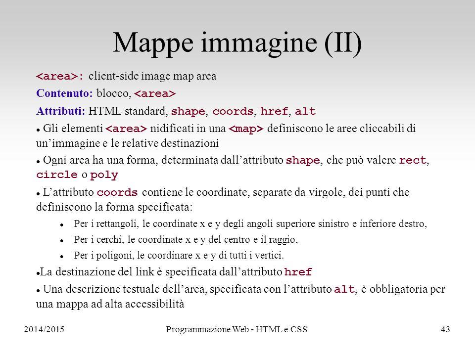 2014/2015Programmazione Web - HTML e CSS43 Mappe immagine (II) : client-side image map area Contenuto: blocco, Attributi: HTML standard, shape, coords, href, alt Gli elementi nidificati in una definiscono le aree cliccabili di un'immagine e le relative destinazioni Ogni area ha una forma, determinata dall'attributo shape, che può valere rect, circle o poly L'attributo coords contiene le coordinate, separate da virgole, dei punti che definiscono la forma specificata: Per i rettangoli, le coordinate x e y degli angoli superiore sinistro e inferiore destro, Per i cerchi, le coordinate x e y del centro e il raggio, Per i poligoni, le coordinare x e y di tutti i vertici.