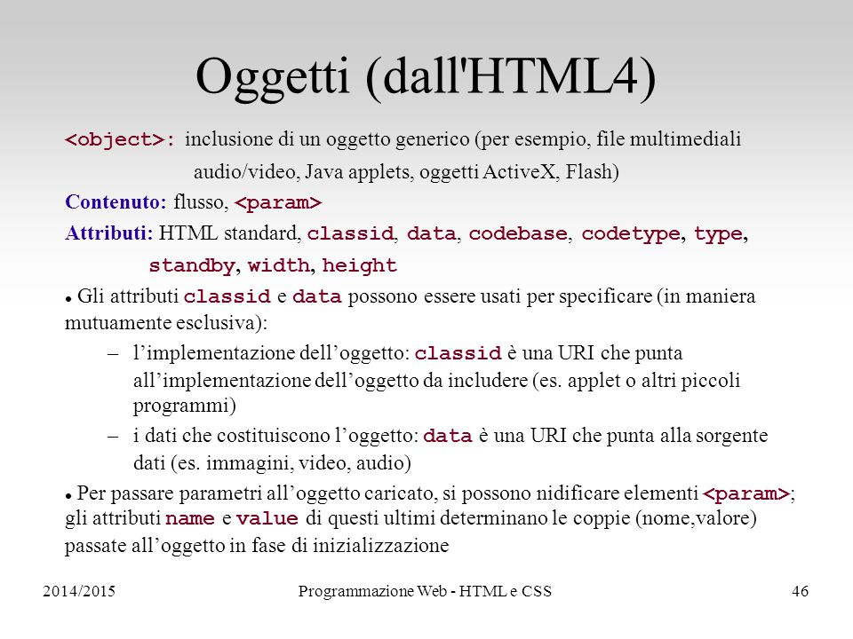 2014/2015Programmazione Web - HTML e CSS46 Oggetti (dall HTML4) : inclusione di un oggetto generico (per esempio, file multimediali audio/video, Java applets, oggetti ActiveX, Flash) Contenuto: flusso, Attributi: HTML standard, classid, data, codebase, codetype, type, standby, width, height Gli attributi classid e data possono essere usati per specificare (in maniera mutuamente esclusiva): –l'implementazione dell'oggetto: classid è una URI che punta all'implementazione dell'oggetto da includere (es.