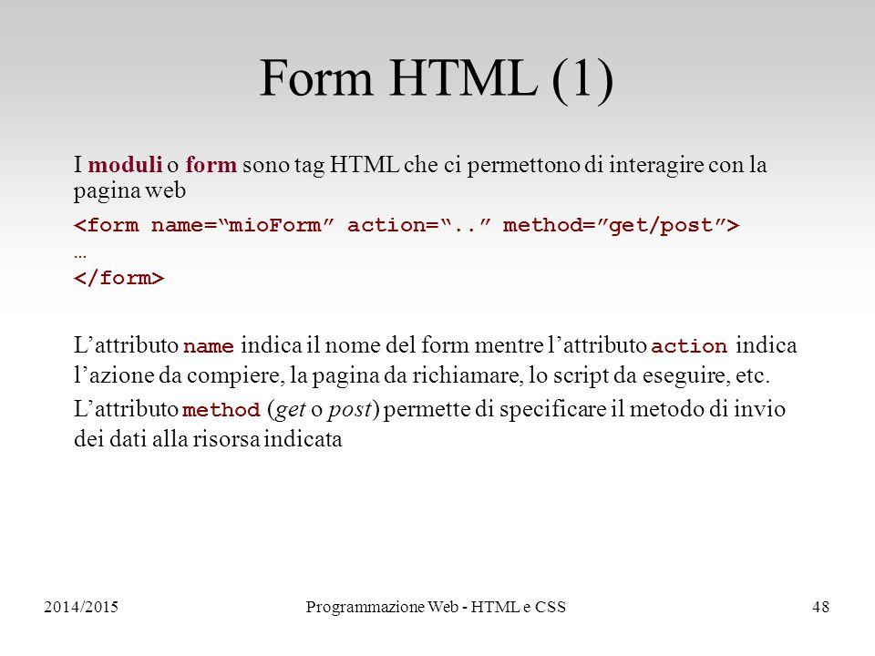 2014/2015Programmazione Web - HTML e CSS48 Form HTML (1) I moduli o form sono tag HTML che ci permettono di interagire con la pagina web … L'attributo name indica il nome del form mentre l'attributo action indica l'azione da compiere, la pagina da richiamare, lo script da eseguire, etc.