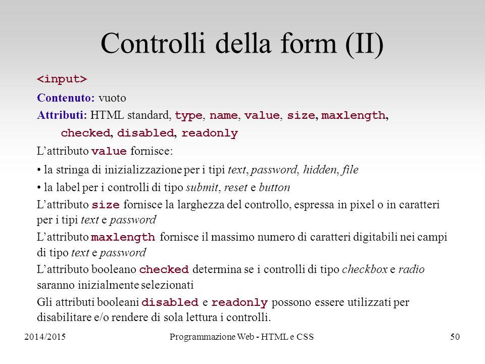 2014/2015Programmazione Web - HTML e CSS50 Controlli della form (II) Contenuto: vuoto Attributi: HTML standard, type, name, value, size, maxlength, checked, disabled, readonly L'attributo value fornisce: la stringa di inizializzazione per i tipi text, password, hidden, file la label per i controlli di tipo submit, reset e button L'attributo size fornisce la larghezza del controllo, espressa in pixel o in caratteri per i tipi text e password L'attributo maxlength fornisce il massimo numero di caratteri digitabili nei campi di tipo text e password L'attributo booleano checked determina se i controlli di tipo checkbox e radio saranno inizialmente selezionati Gli attributi booleani disabled e readonly possono essere utilizzati per disabilitare e/o rendere di sola lettura i controlli.
