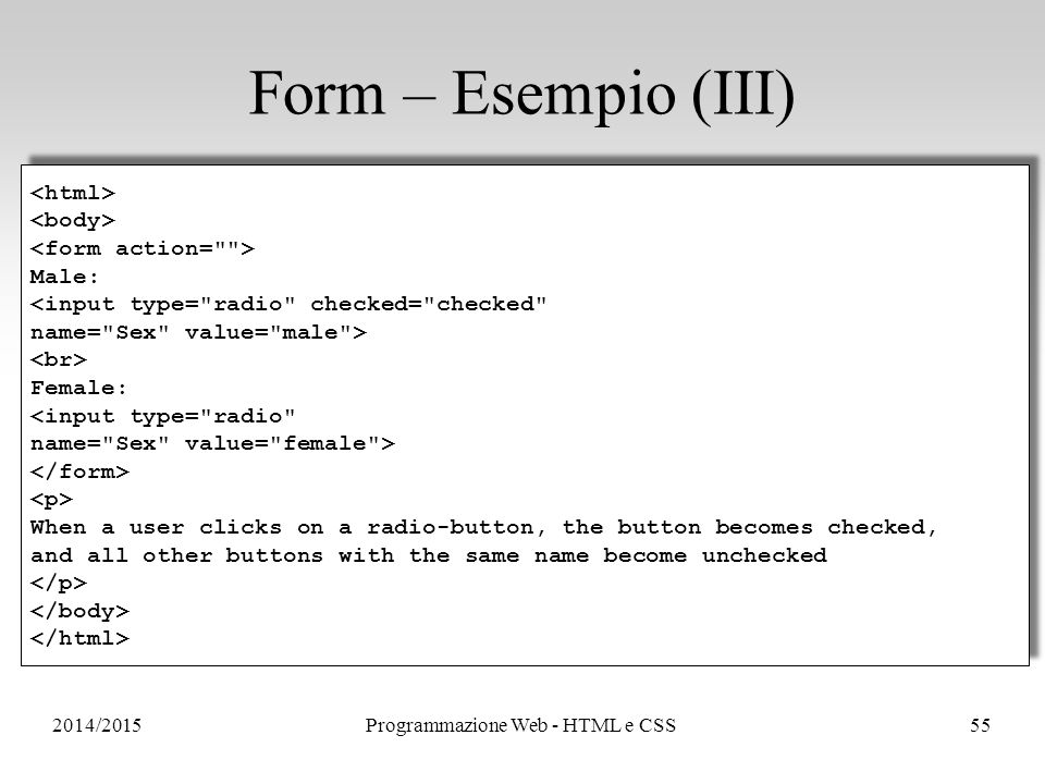 2014/2015Programmazione Web - HTML e CSS55 Form – Esempio (III) Male: <input type= radio checked= checked name= Sex value= male > Female: <input type= radio name= Sex value= female > When a user clicks on a radio-button, the button becomes checked, and all other buttons with the same name become unchecked Male: <input type= radio checked= checked name= Sex value= male > Female: <input type= radio name= Sex value= female > When a user clicks on a radio-button, the button becomes checked, and all other buttons with the same name become unchecked