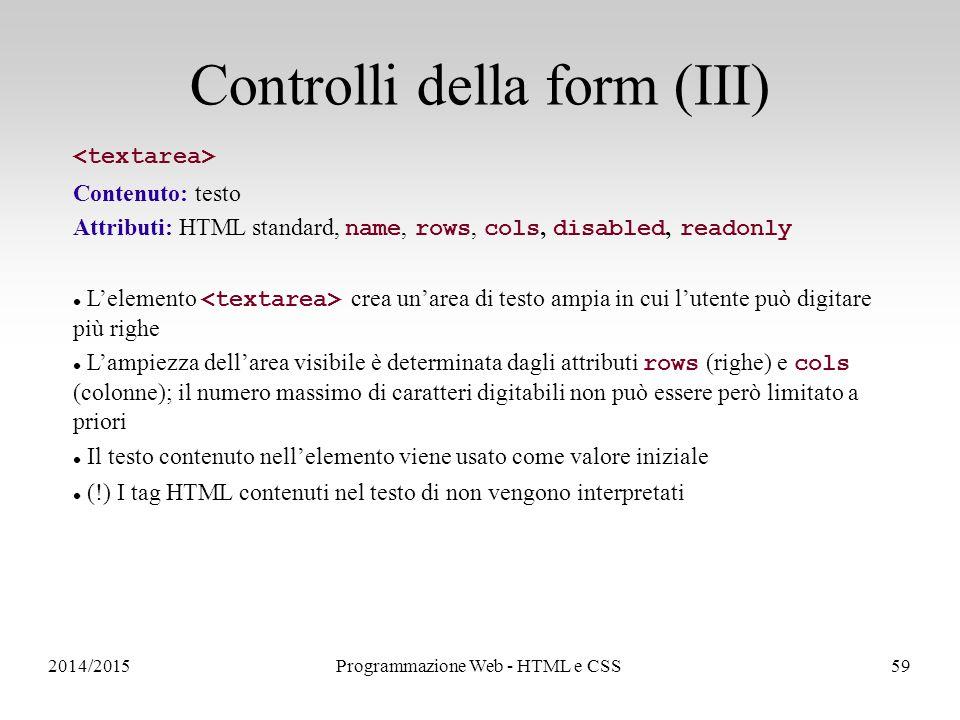 2014/2015Programmazione Web - HTML e CSS59 Controlli della form (III) Contenuto: testo Attributi: HTML standard, name, rows, cols, disabled, readonly L'elemento crea un'area di testo ampia in cui l'utente può digitare più righe L'ampiezza dell'area visibile è determinata dagli attributi rows (righe) e cols (colonne); il numero massimo di caratteri digitabili non può essere però limitato a priori Il testo contenuto nell'elemento viene usato come valore iniziale (!) I tag HTML contenuti nel testo di non vengono interpretati