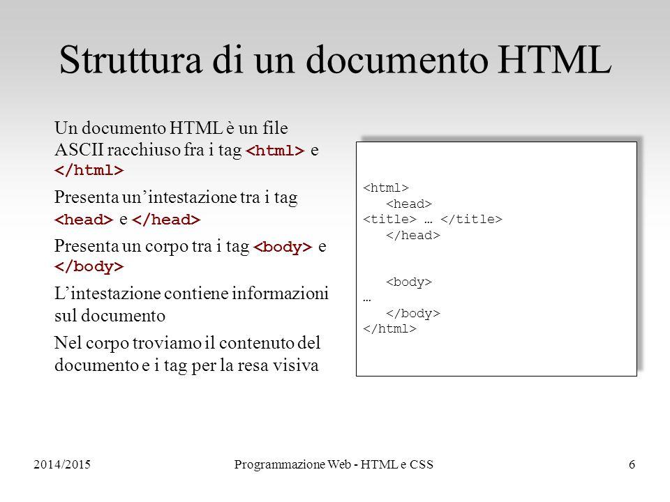 2014/2015Programmazione Web - HTML e CSS6 Struttura di un documento HTML Un documento HTML è un file ASCII racchiuso fra i tag e Presenta un'intestazione tra i tag e Presenta un corpo tra i tag e L'intestazione contiene informazioni sul documento Nel corpo troviamo il contenuto del documento e i tag per la resa visiva … … … …