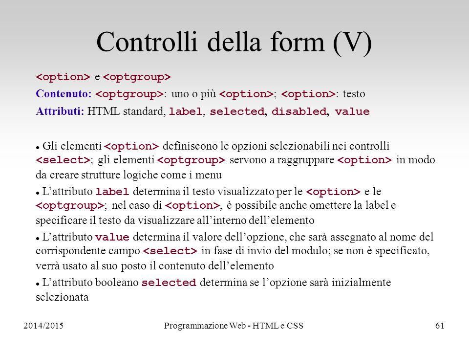 2014/2015Programmazione Web - HTML e CSS61 Controlli della form (V) e Contenuto: : uno o più ; : testo Attributi: HTML standard, label, selected, disabled, value Gli elementi definiscono le opzioni selezionabili nei controlli ; gli elementi servono a raggruppare in modo da creare strutture logiche come i menu L'attributo label determina il testo visualizzato per le e le ; nel caso di, è possibile anche omettere la label e specificare il testo da visualizzare all'interno dell'elemento L'attributo value determina il valore dell'opzione, che sarà assegnato al nome del corrispondente campo in fase di invio del modulo; se non è specificato, verrà usato al suo posto il contenuto dell'elemento L'attributo booleano selected determina se l'opzione sarà inizialmente selezionata