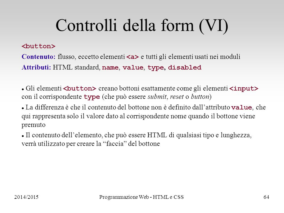 2014/2015Programmazione Web - HTML e CSS64 Controlli della form (VI) Contenuto: flusso, eccetto elementi e tutti gli elementi usati nei moduli Attributi: HTML standard, name, value, type, disabled Gli elementi creano bottoni esattamente come gli elementi con il corrispondente type (che può essere submit, reset o button) La differenza è che il contenuto del bottone non è definito dall'attributo value, che qui rappresenta solo il valore dato al corrispondente nome quando il bottone viene premuto Il contenuto dell'elemento, che può essere HTML di qualsiasi tipo e lunghezza, verrà utilizzato per creare la faccia del bottone