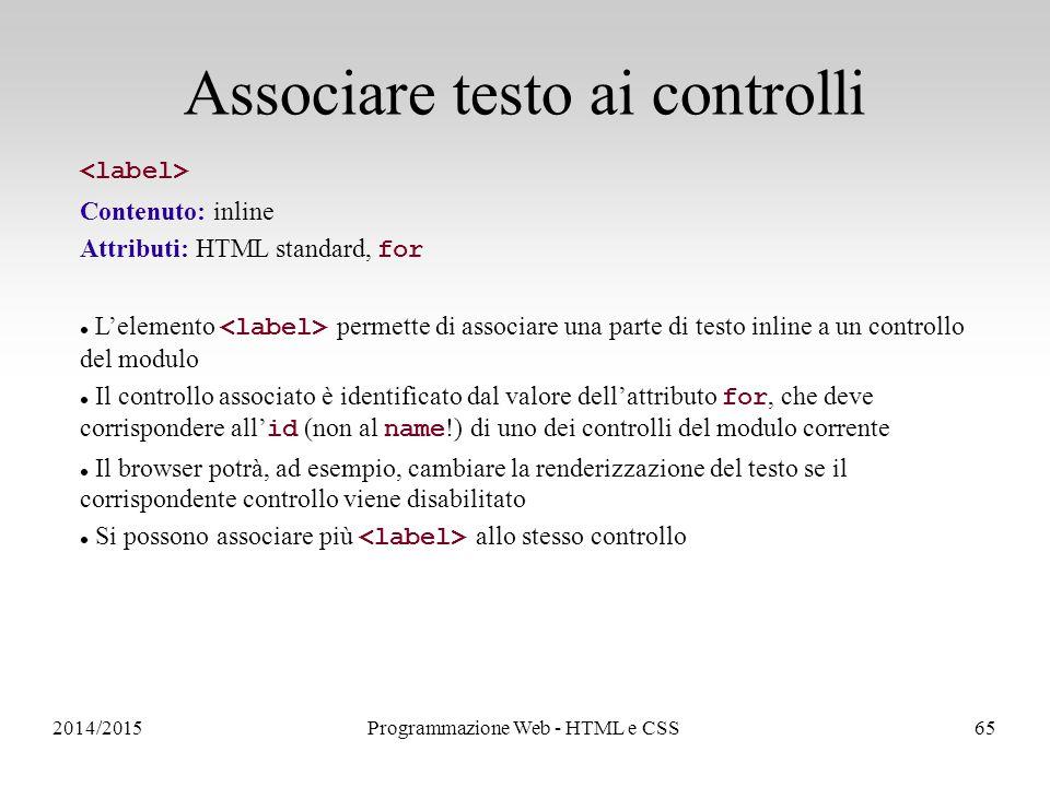 2014/2015Programmazione Web - HTML e CSS65 Associare testo ai controlli Contenuto: inline Attributi: HTML standard, for L'elemento permette di associare una parte di testo inline a un controllo del modulo Il controllo associato è identificato dal valore dell'attributo for, che deve corrispondere all' id (non al name !) di uno dei controlli del modulo corrente Il browser potrà, ad esempio, cambiare la renderizzazione del testo se il corrispondente controllo viene disabilitato Si possono associare più allo stesso controllo