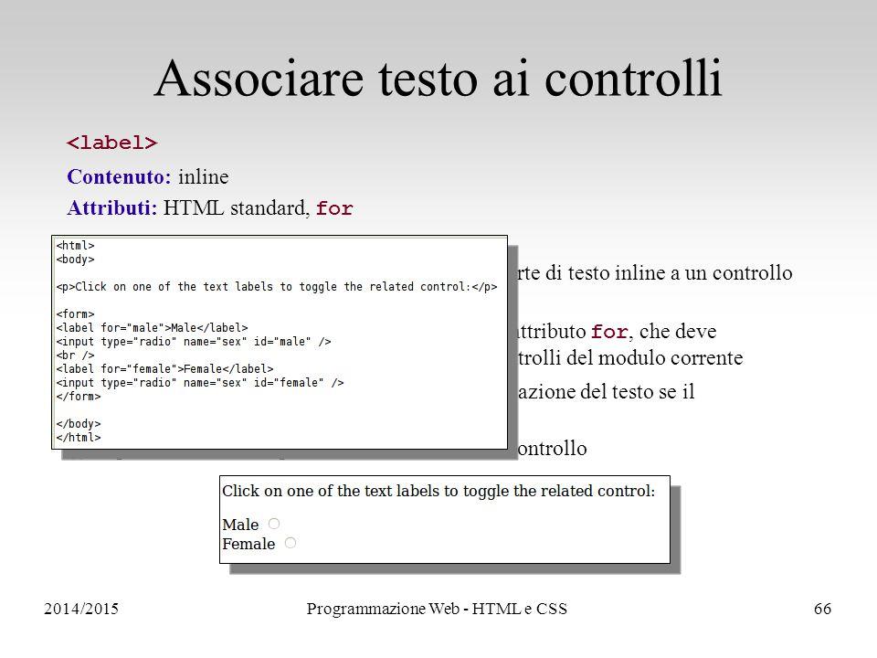 2014/2015Programmazione Web - HTML e CSS66 Associare testo ai controlli Contenuto: inline Attributi: HTML standard, for L'elemento permette di associare una parte di testo inline a un controllo del modulo Il controllo associato è identificato dal valore dell'attributo for, che deve corrispondere all' id (non al name !) di uno dei controlli del modulo corrente Il browser potrà, ad esempio, cambiare la renderizzazione del testo se il corrispondente controllo viene disabilitato (i) Si possono associare più allo stesso controllo