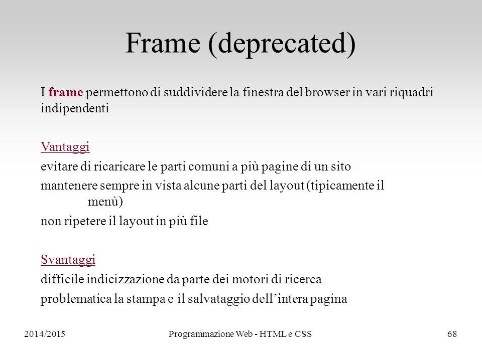 2014/2015Programmazione Web - HTML e CSS68 Frame (deprecated) I frame permettono di suddividere la finestra del browser in vari riquadri indipendenti Vantaggi evitare di ricaricare le parti comuni a più pagine di un sito mantenere sempre in vista alcune parti del layout (tipicamente il menù) non ripetere il layout in più file Svantaggi difficile indicizzazione da parte dei motori di ricerca problematica la stampa e il salvataggio dell'intera pagina