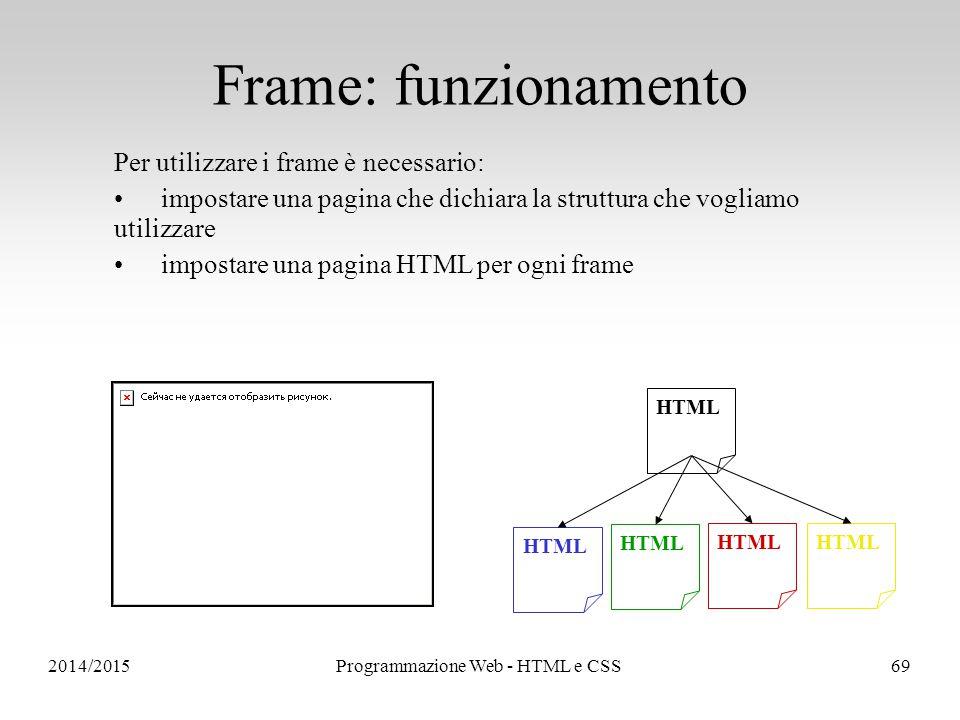2014/2015Programmazione Web - HTML e CSS69 Per utilizzare i frame è necessario: impostare una pagina che dichiara la struttura che vogliamo utilizzare impostare una pagina HTML per ogni frame HTML Frame: funzionamento