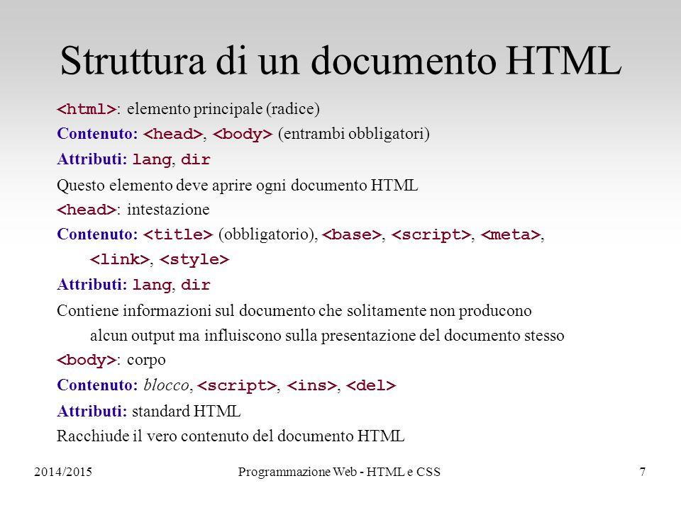 2014/2015Programmazione Web - HTML e CSS7 Struttura di un documento HTML : elemento principale (radice) Contenuto:, (entrambi obbligatori) Attributi: lang, dir Questo elemento deve aprire ogni documento HTML : intestazione Contenuto: (obbligatorio),,,,, Attributi: lang, dir Contiene informazioni sul documento che solitamente non producono alcun output ma influiscono sulla presentazione del documento stesso : corpo Contenuto: blocco,,, Attributi: standard HTML Racchiude il vero contenuto del documento HTML
