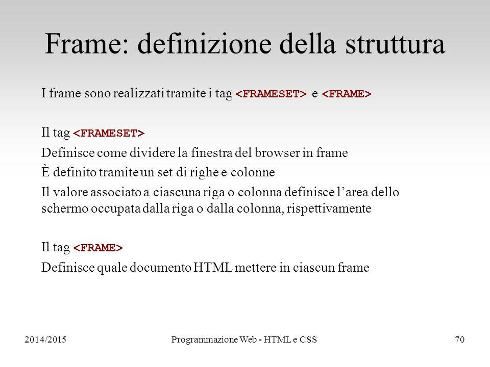 2014/2015Programmazione Web - HTML e CSS70 Frame: definizione della struttura I frame sono realizzati tramite i tag e Il tag Definisce come dividere la finestra del browser in frame È definito tramite un set di righe e colonne Il valore associato a ciascuna riga o colonna definisce l'area dello schermo occupata dalla riga o dalla colonna, rispettivamente Il tag Definisce quale documento HTML mettere in ciascun frame
