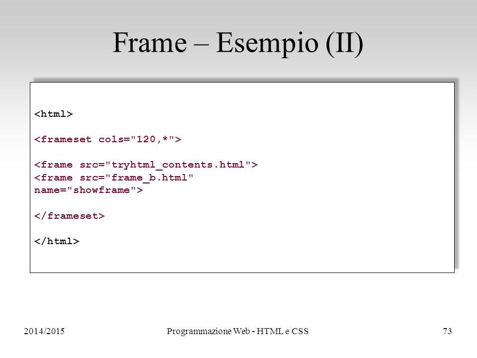 2014/2015Programmazione Web - HTML e CSS73 Frame – Esempio (II) <frame src= frame_b.html name= showframe > <frame src= frame_b.html name= showframe >