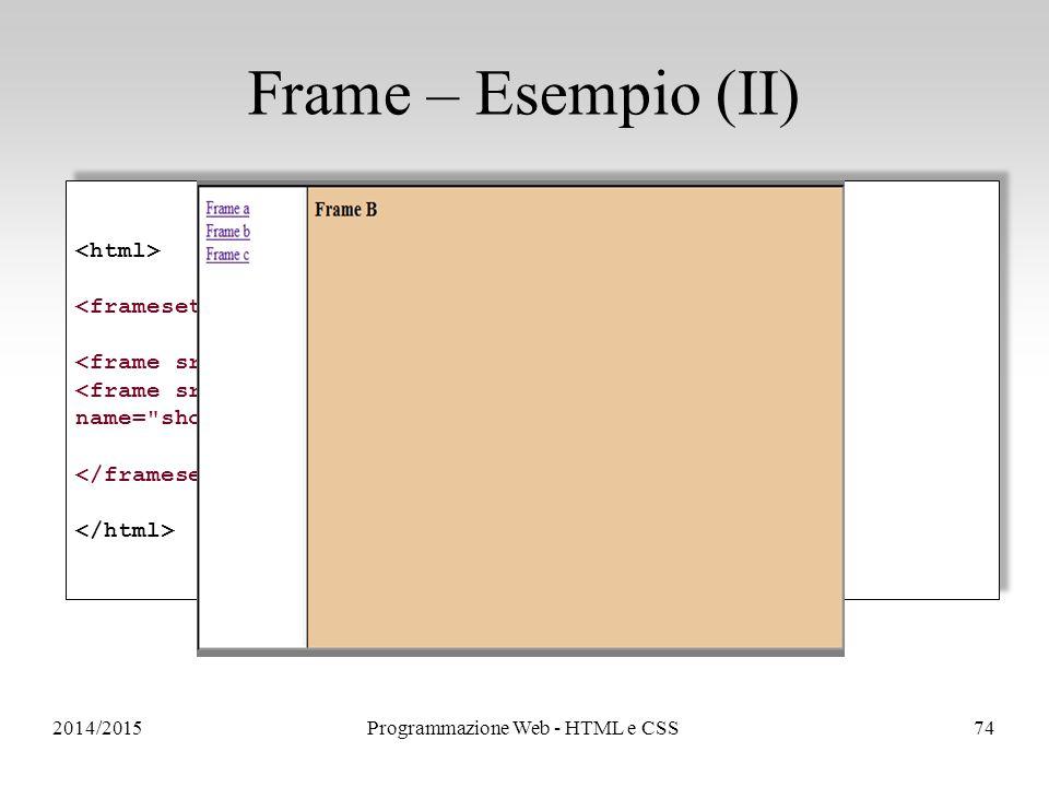 2014/2015Programmazione Web - HTML e CSS74 Frame – Esempio (II) <frame src= frame_b.html name= showframe > <frame src= frame_b.html name= showframe >