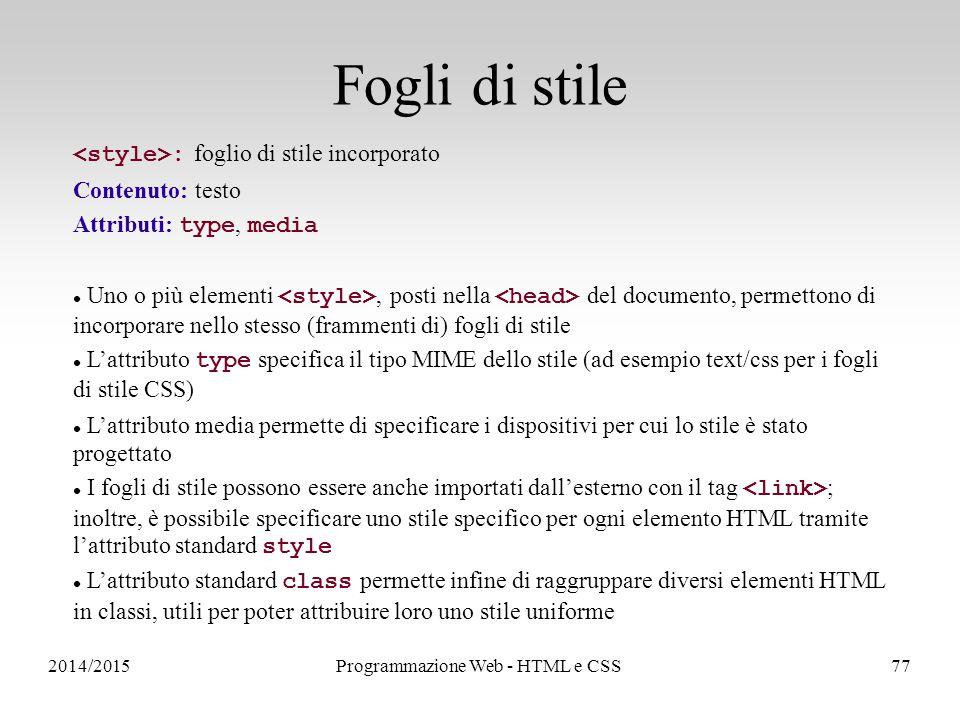 2014/2015Programmazione Web - HTML e CSS77 Fogli di stile : foglio di stile incorporato Contenuto: testo Attributi: type, media Uno o più elementi, posti nella del documento, permettono di incorporare nello stesso (frammenti di) fogli di stile L'attributo type specifica il tipo MIME dello stile (ad esempio text/css per i fogli di stile CSS) L'attributo media permette di specificare i dispositivi per cui lo stile è stato progettato I fogli di stile possono essere anche importati dall'esterno con il tag ; inoltre, è possibile specificare uno stile specifico per ogni elemento HTML tramite l'attributo standard style L'attributo standard class permette infine di raggruppare diversi elementi HTML in classi, utili per poter attribuire loro uno stile uniforme