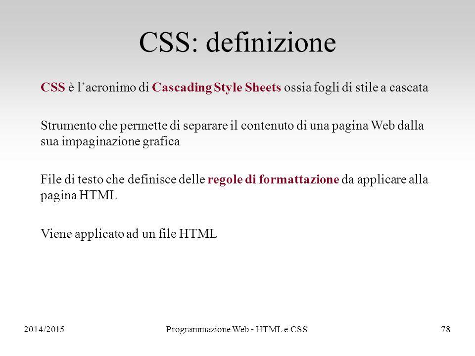 2014/2015Programmazione Web - HTML e CSS78 CSS: definizione CSS è l'acronimo di Cascading Style Sheets ossia fogli di stile a cascata Strumento che permette di separare il contenuto di una pagina Web dalla sua impaginazione grafica File di testo che definisce delle regole di formattazione da applicare alla pagina HTML Viene applicato ad un file HTML